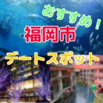 地元民が選ぶ福岡のおすすめデートスポット5選【高校生・大学生向け】