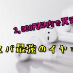 2,000円以内で買えるコスパ最強のイヤホンを紹介